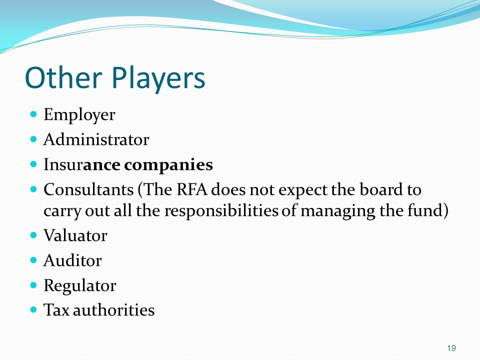 Other Players Employer Administrator Insurance companies Consultants (The RFA does not expect the board to carry out all the responsibilities of managing the fund) Valuator Auditor Regulator Tax authorities 19