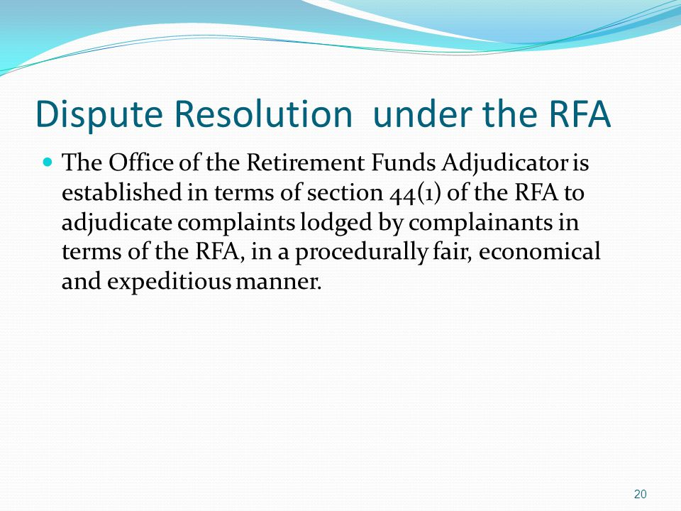 Dispute Resolution under the RFA The Office of the Retirement Funds Adjudicator is established in terms of section 44(1) of the RFA to adjudicate comp