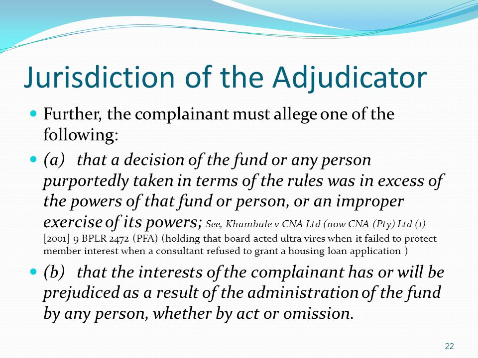 Jurisdiction of the Adjudicator Further, the complainant must allege one of the following: (a)that a decision of the fund or any person purportedly ta