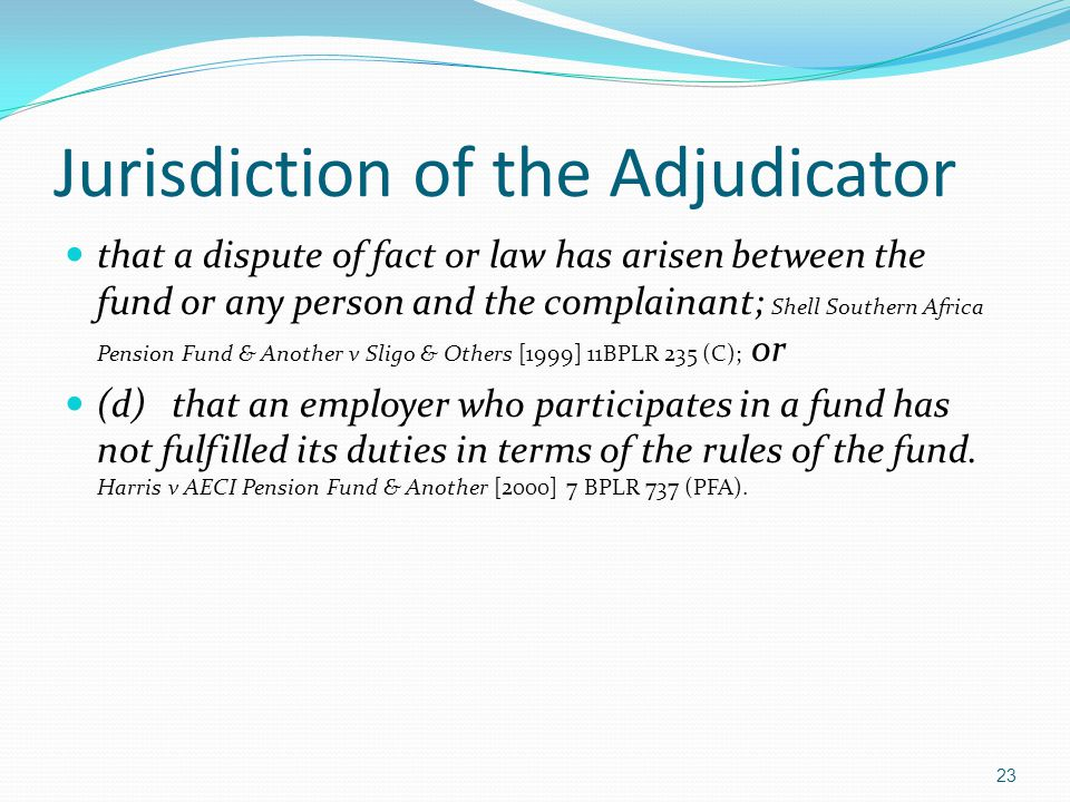 Jurisdiction of the Adjudicator that a dispute of fact or law has arisen between the fund or any person and the complainant; Shell Southern Africa Pen