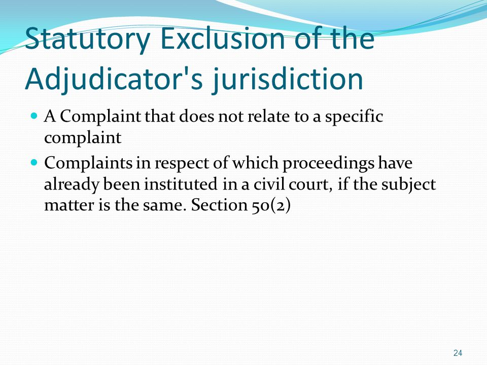 Statutory Exclusion of the Adjudicator's jurisdiction A Complaint that does not relate to a specific complaint Complaints in respect of which proceedi