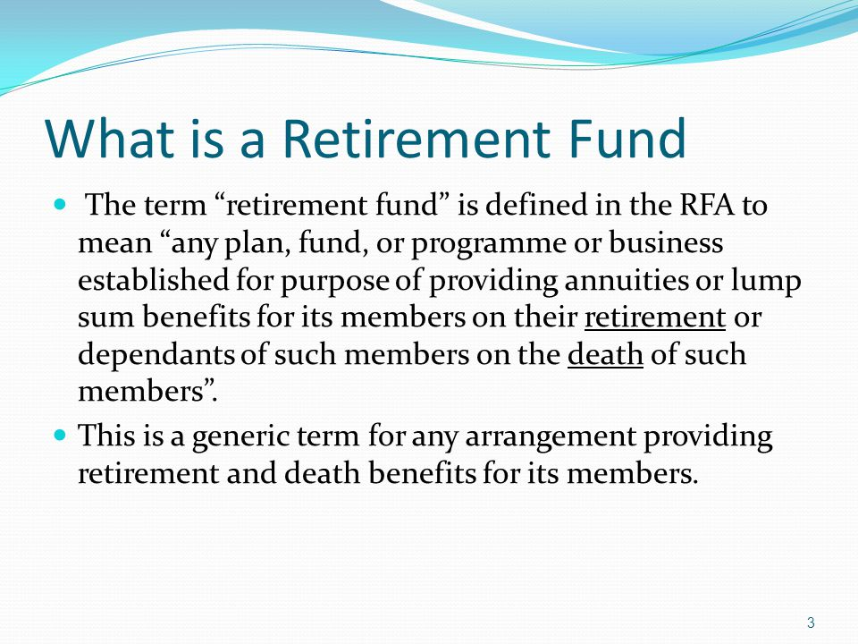 What is a Retirement Fund The term retirement fund is defined in the RFA to mean any plan, fund, or programme or business established for purpose of providing annuities or lump sum benefits for its members on their retirement or dependants of such members on the death of such members.