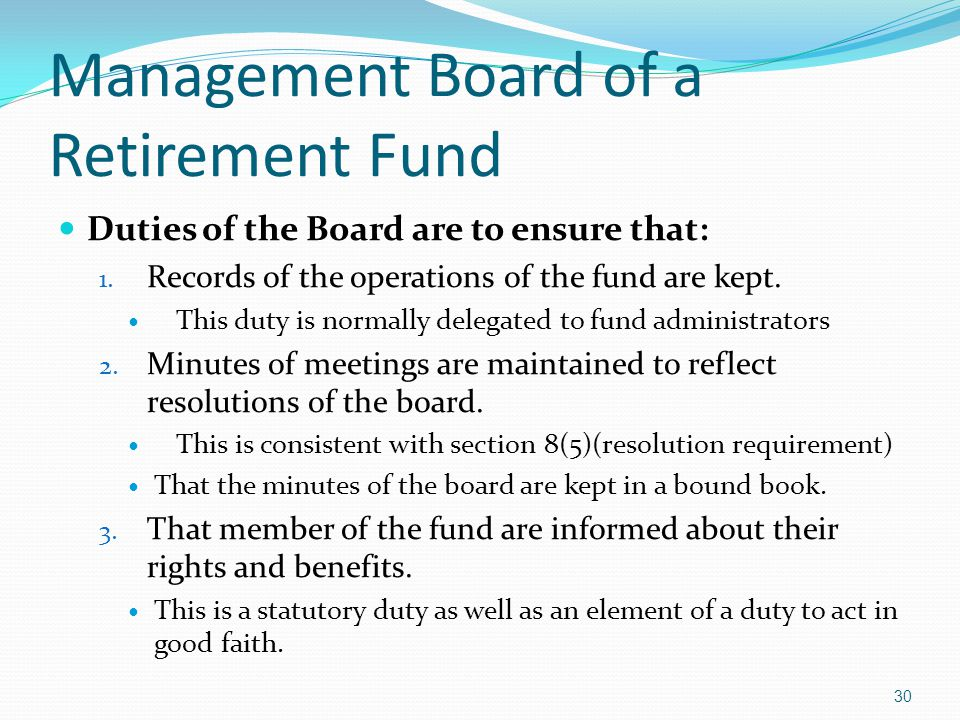 Management Board of a Retirement Fund Duties of the Board are to ensure that: 1. Records of the operations of the fund are kept. This duty is normally
