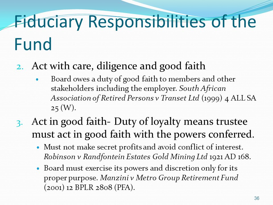 Fiduciary Responsibilities of the Fund 2. Act with care, diligence and good faith Board owes a duty of good faith to members and other stakeholders in