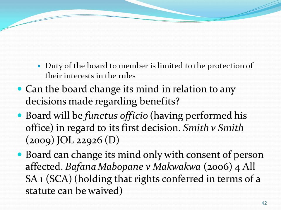Duty of the board to member is limited to the protection of their interests in the rules Can the board change its mind in relation to any decisions made regarding benefits.