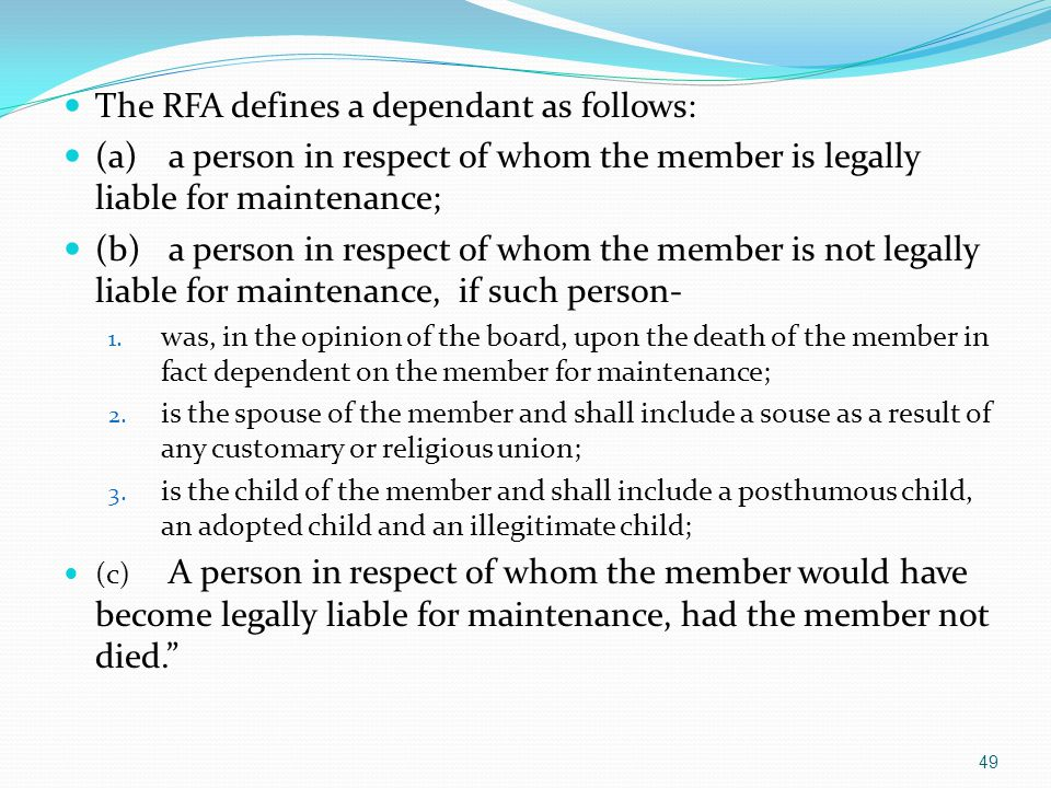 The RFA defines a dependant as follows: (a)a person in respect of whom the member is legally liable for maintenance; (b)a person in respect of whom th