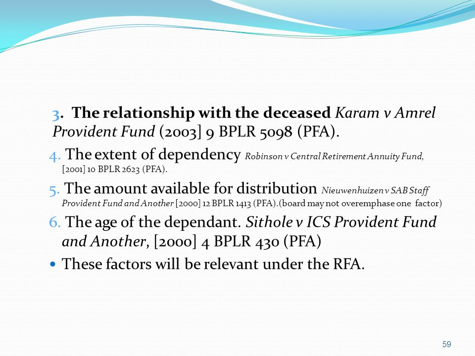 3. The relationship with the deceased Karam v Amrel Provident Fund (2003] 9 BPLR 5098 (PFA). 4. The extent of dependency Robinson v Central Retirement