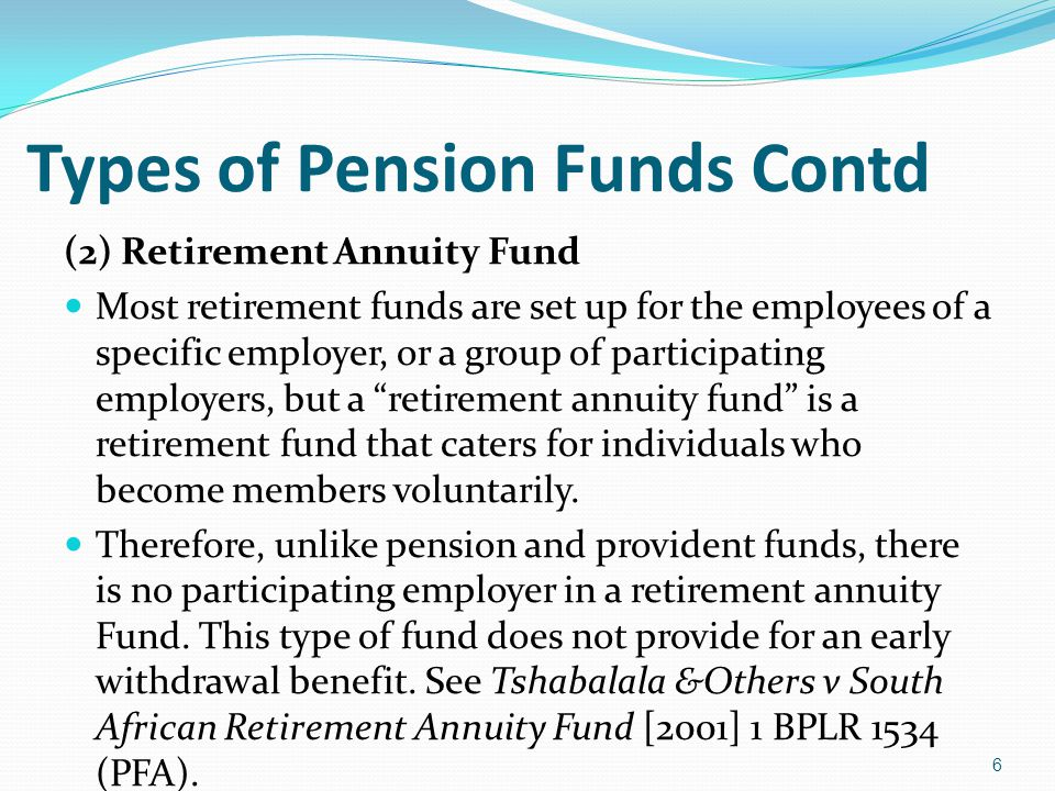 Types of Pension Funds Contd (2) Retirement Annuity Fund Most retirement funds are set up for the employees of a specific employer, or a group of part