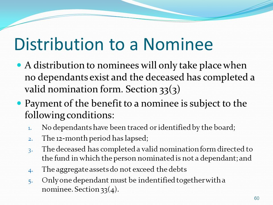 Distribution to a Nominee A distribution to nominees will only take place when no dependants exist and the deceased has completed a valid nomination f
