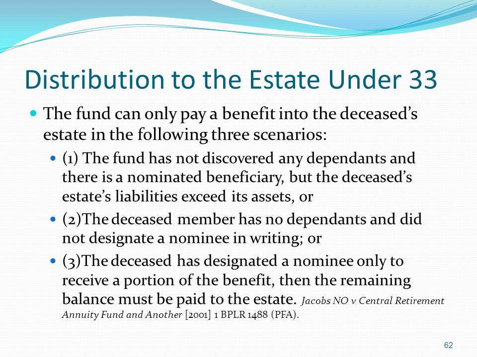 Distribution to the Estate Under 33 The fund can only pay a benefit into the deceaseds estate in the following three scenarios: (1) The fund has not discovered any dependants and there is a nominated beneficiary, but the deceaseds estates liabilities exceed its assets, or (2)The deceased member has no dependants and did not designate a nominee in writing; or (3)The deceased has designated a nominee only to receive a portion of the benefit, then the remaining balance must be paid to the estate.