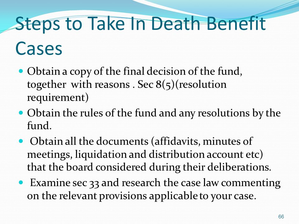 Steps to Take In Death Benefit Cases Obtain a copy of the final decision of the fund, together with reasons. Sec 8(5)(resolution requirement) Obtain t