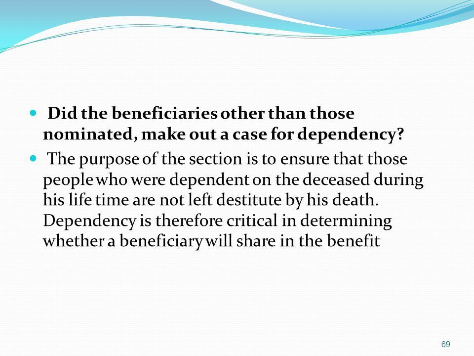 Did the beneficiaries other than those nominated, make out a case for dependency? The purpose of the section is to ensure that those people who were d