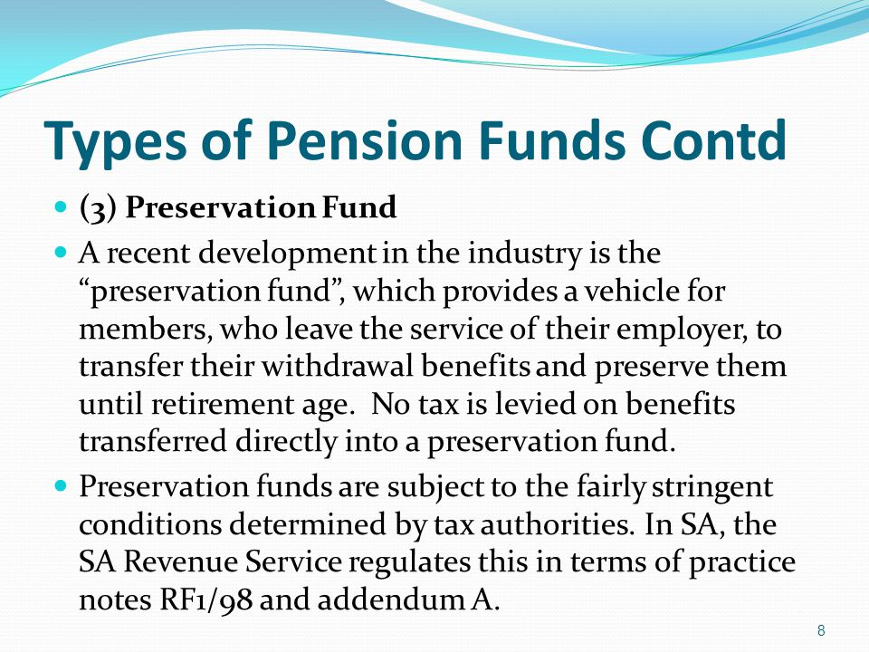Types of Pension Funds Contd (3) Preservation Fund A recent development in the industry is the preservation fund, which provides a vehicle for members