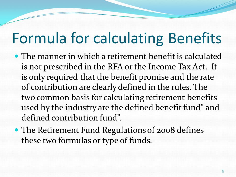 Formula for calculating Benefits The manner in which a retirement benefit is calculated is not prescribed in the RFA or the Income Tax Act. It is only