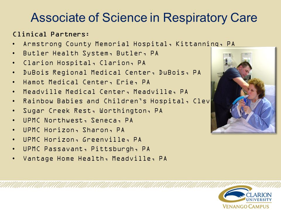 Associate of Science in Respiratory Care Clinical Partners: Armstrong County Memorial Hospital, Kittanning, PA Butler Health System, Butler, PA Clarion Hospital, Clarion, PA DuBois Regional Medical Center, DuBois, PA Hamot Medical Center, Erie, PA Meadville Medical Center, Meadville, PA Rainbow Babies and Childrens Hospital, Cleveland, OH Sugar Creek Rest, Worthington, PA UPMC Northwest, Seneca, PA UPMC Horizon, Sharon, PA UPMC Horizon, Greenville, PA UPMC Passavant, Pittsburgh, PA Vantage Home Health, Meadville, PA