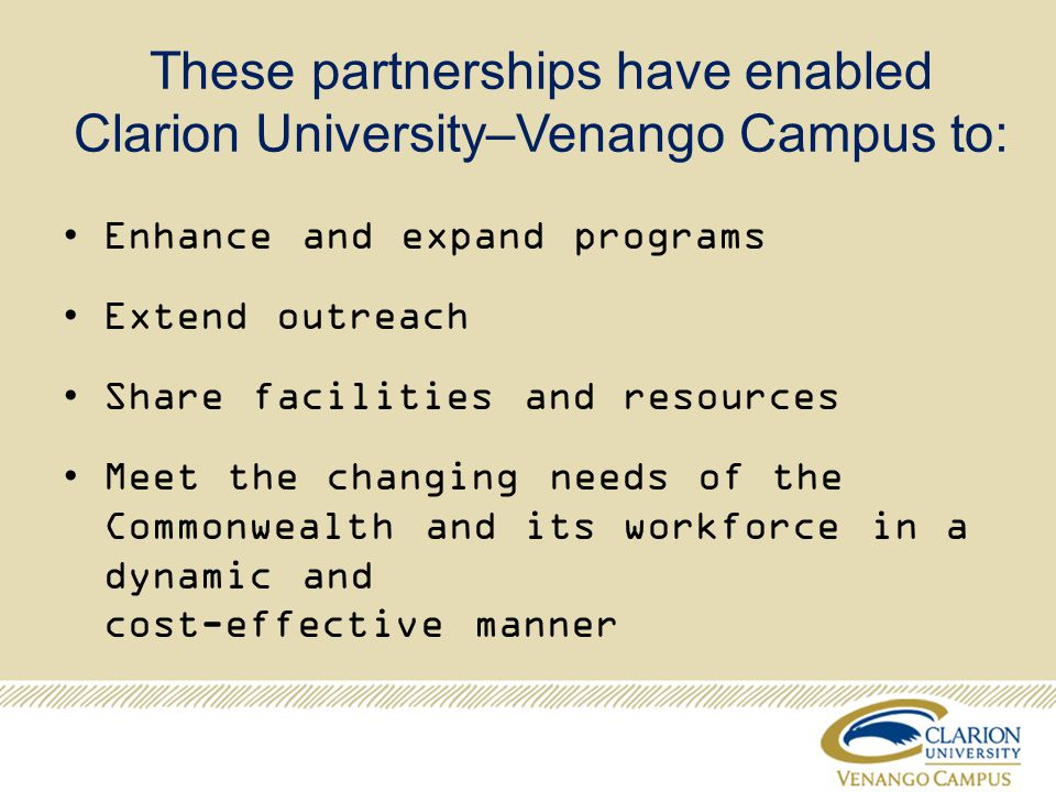 These partnerships have enabled Clarion University–Venango Campus to: Enhance and expand programs Extend outreach Share facilities and resources Meet the changing needs of the Commonwealth and its workforce in a dynamic and cost-effective manner