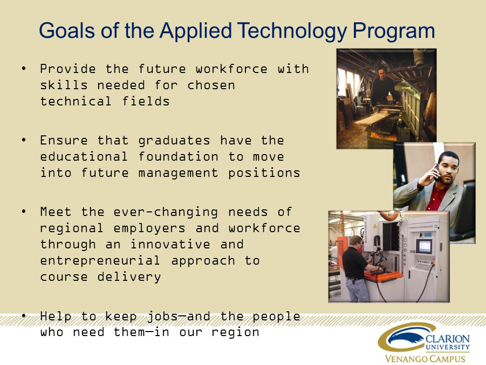 Goals of the Applied Technology Program Provide the future workforce with skills needed for chosen technical fields Ensure that graduates have the educational foundation to move into future management positions Meet the ever-changing needs of regional employers and workforce through an innovative and entrepreneurial approach to course delivery Help to keep jobsand the people who need themin our region