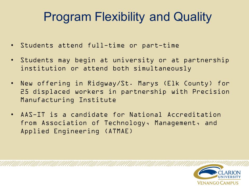Program Flexibility and Quality Students attend full-time or part-time Students may begin at university or at partnership institution or attend both simultaneously New offering in Ridgway/St.