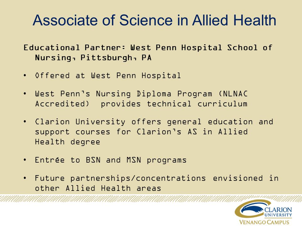 Associate of Science in Allied Health Educational Partner: West Penn Hospital School of Nursing, Pittsburgh, PA Offered at West Penn Hospital West Penns Nursing Diploma Program (NLNAC Accredited) provides technical curriculum Clarion University offers general education and support courses for Clarions AS in Allied Health degree Entrée to BSN and MSN programs Future partnerships/concentrations envisioned in other Allied Health areas