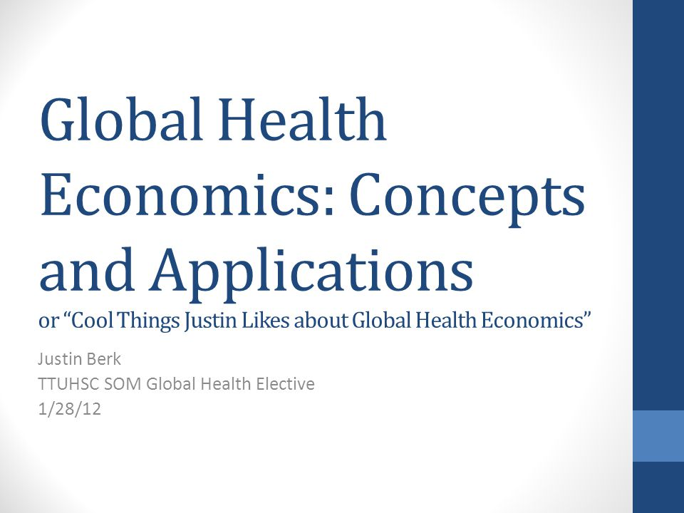 Global Health Economics: Concepts and Applications or Cool Things Justin Likes about Global Health Economics Justin Berk TTUHSC SOM Global Health Elective 1/28/12