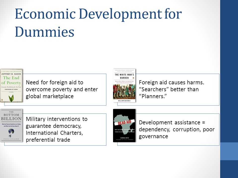 Economic Development for Dummies Need for foreign aid to overcome poverty and enter global marketplace Foreign aid causes harms.