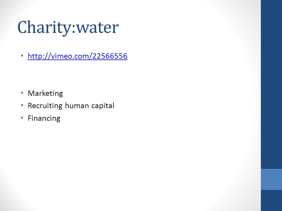 Charity:water http://vimeo.com/22566556 Marketing Recruiting human capital Financing
