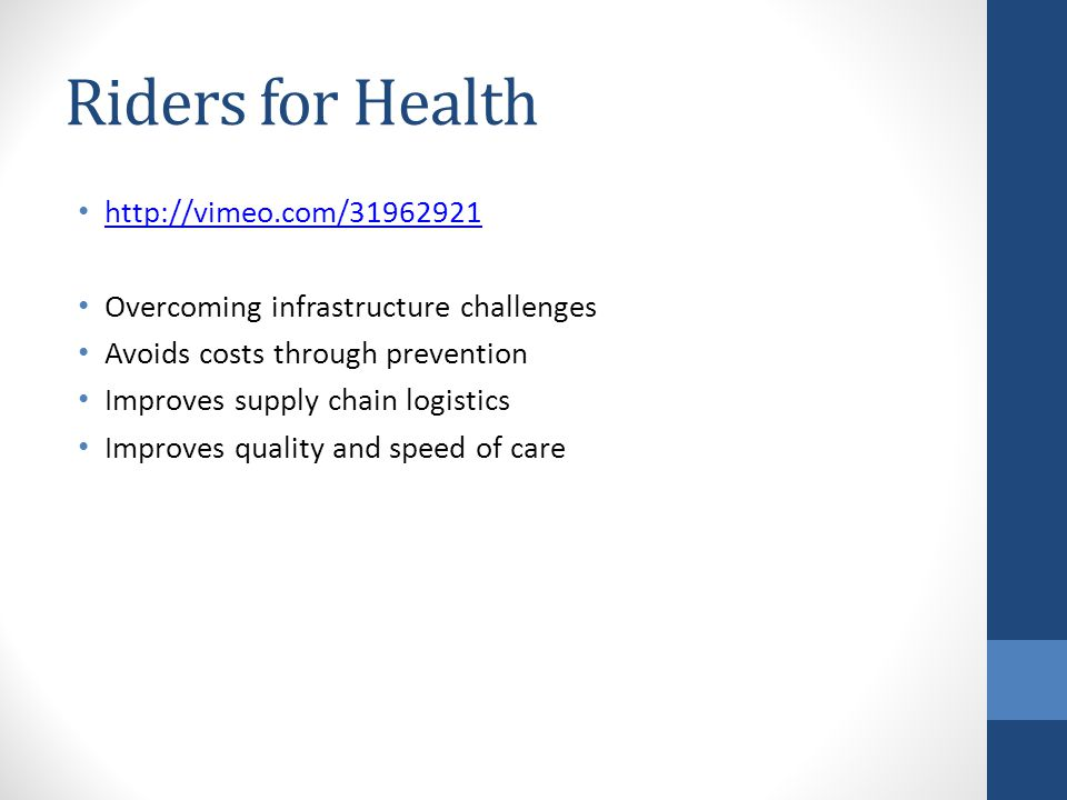 Riders for Health http://vimeo.com/31962921 Overcoming infrastructure challenges Avoids costs through prevention Improves supply chain logistics Improves quality and speed of care