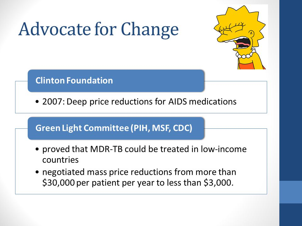Advocate for Change 2007: Deep price reductions for AIDS medications Clinton Foundation proved that MDR-TB could be treated in low-income countries negotiated mass price reductions from more than $30,000 per patient per year to less than $3,000.