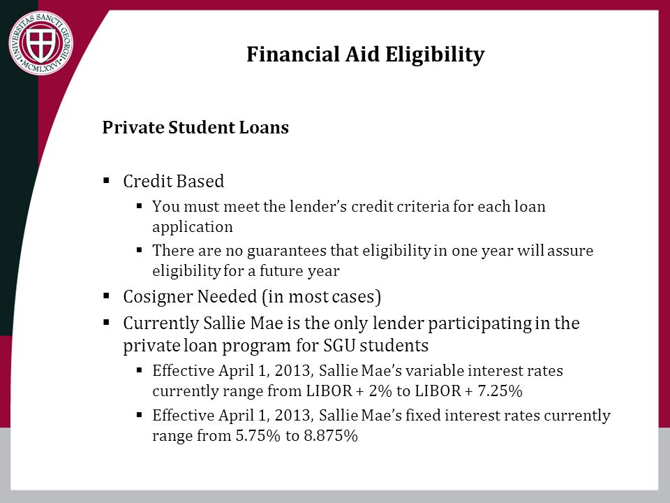 Financial Aid Eligibility Private Student Loans Credit Based You must meet the lenders credit criteria for each loan application There are no guarante