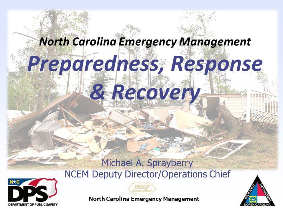 North Carolina Emergency Management North Carolina Emergency Management Preparedness, Response & Recovery Michael A. Sprayberry NCEM Deputy Director/O