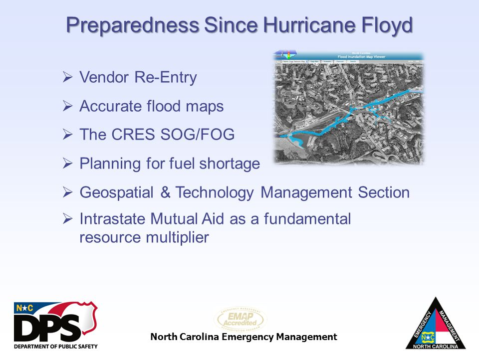 North Carolina Emergency Management Preparedness Since Hurricane Floyd Vendor Re-Entry Accurate flood maps The CRES SOG/FOG Planning for fuel shortage