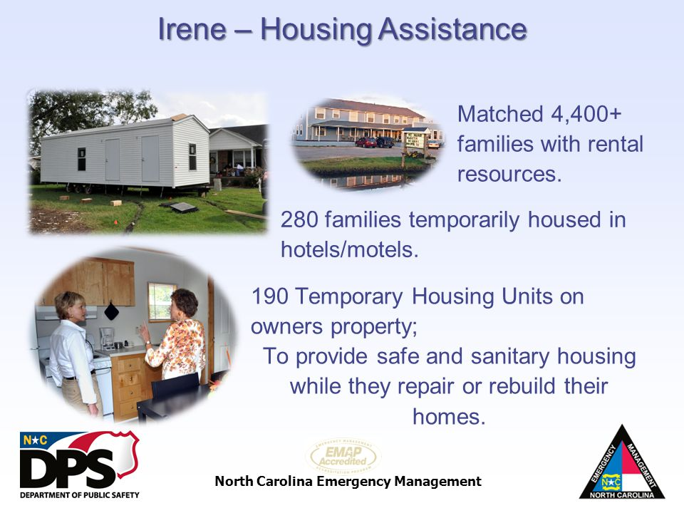 North Carolina Emergency Management Matched 4,400+ families with rental resources. Irene – Housing Assistance 280 families temporarily housed in hotel