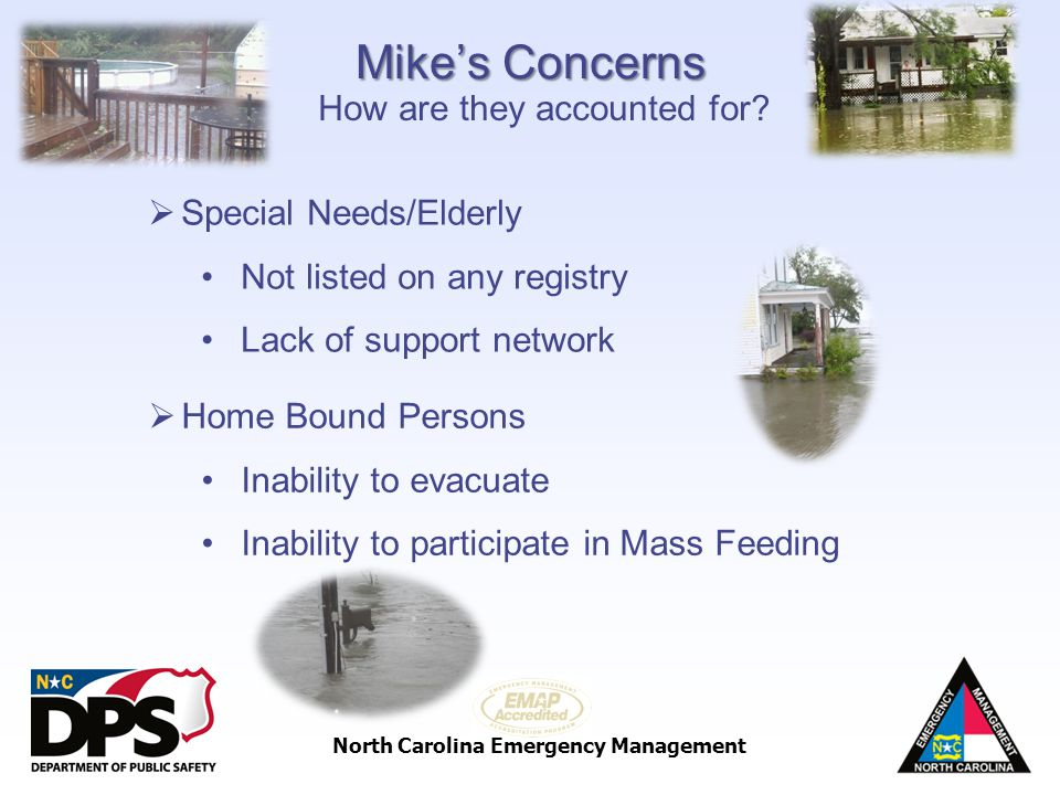 North Carolina Emergency Management Mikes Concerns Special Needs/Elderly Not listed on any registry Lack of support network How are they accounted for