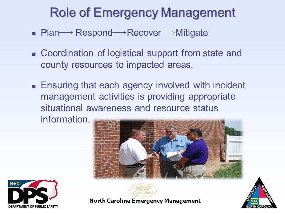 North Carolina Emergency Management Role of Emergency Management Plan Respond Recover Mitigate Coordination of logistical support from state and count