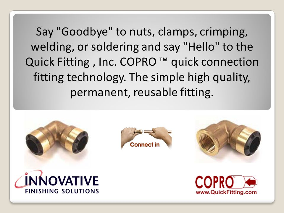 Say Goodbye to nuts, clamps, crimping, welding, or soldering and say Hello to the Quick Fitting, Inc.