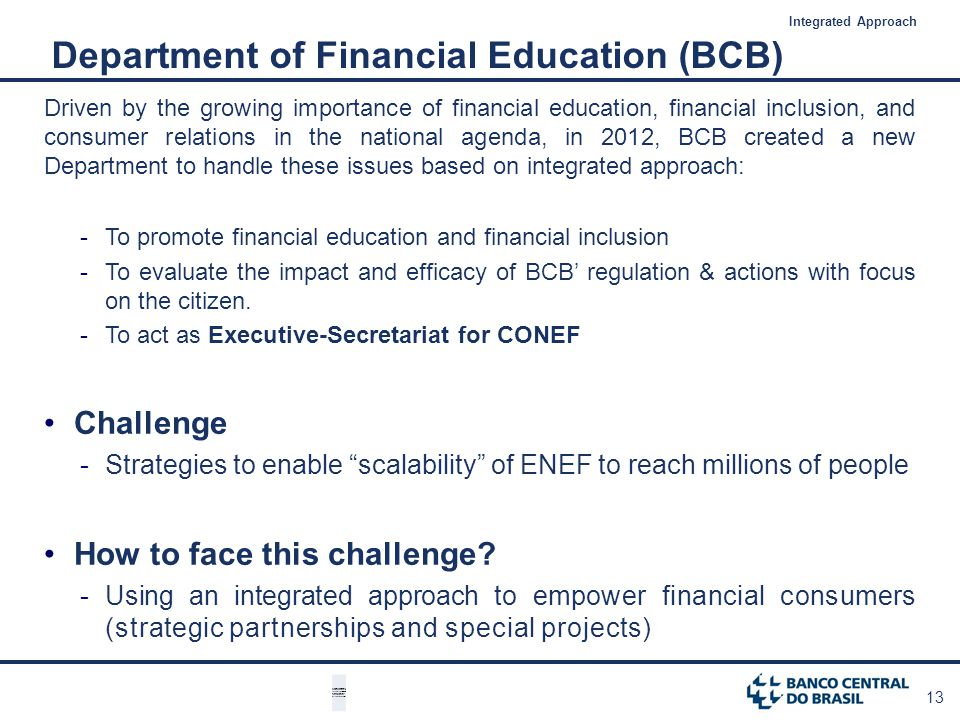 13 Driven by the growing importance of financial education, financial inclusion, and consumer relations in the national agenda, in 2012, BCB created a new Department to handle these issues based on integrated approach: -To promote financial education and financial inclusion -To evaluate the impact and efficacy of BCB regulation & actions with focus on the citizen.