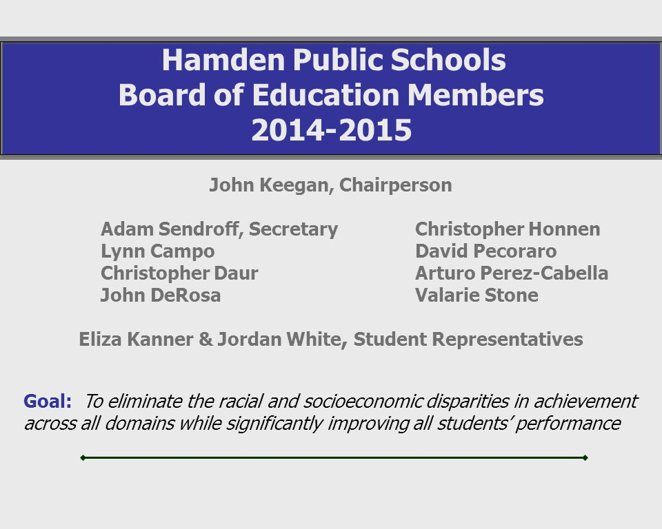 John Keegan, Chairperson Hamden Public Schools Board of Education Members 2014-2015 Adam Sendroff, Secretary Lynn Campo Christopher Daur John DeRosa Christopher Honnen David Pecoraro Arturo Perez-Cabella Valarie Stone Goal: To eliminate the racial and socioeconomic disparities in achievement across all domains while significantly improving all students performance Eliza Kanner & Jordan White, Student Representatives