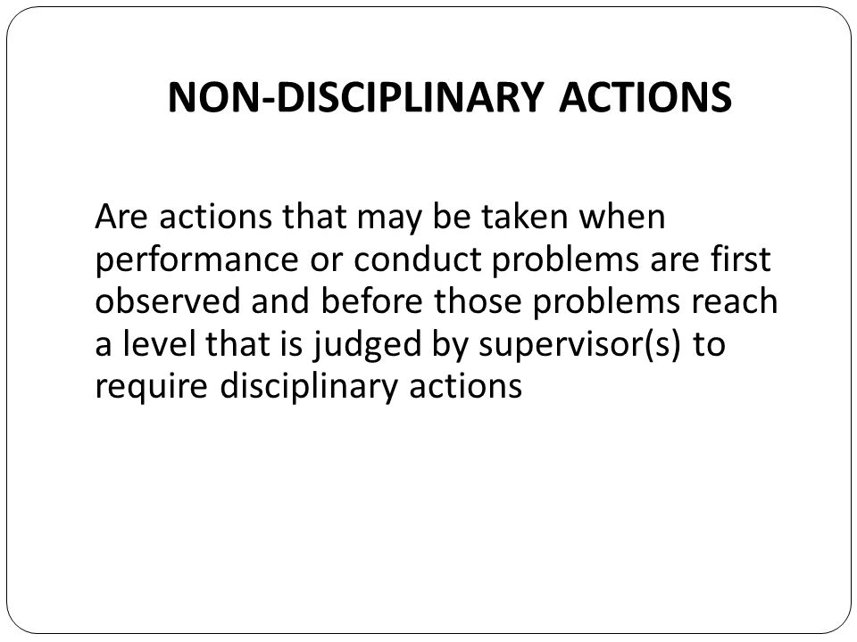 NON-DISCIPLINARY ACTIONS Are actions that may be taken when performance or conduct problems are first observed and before those problems reach a level that is judged by supervisor(s) to require disciplinary actions
