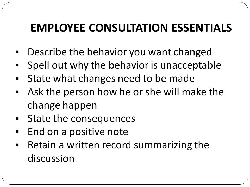 EMPLOYEE CONSULTATION ESSENTIALS Describe the behavior you want changed Spell out why the behavior is unacceptable State what changes need to be made Ask the person how he or she will make the change happen State the consequences End on a positive note Retain a written record summarizing the discussion