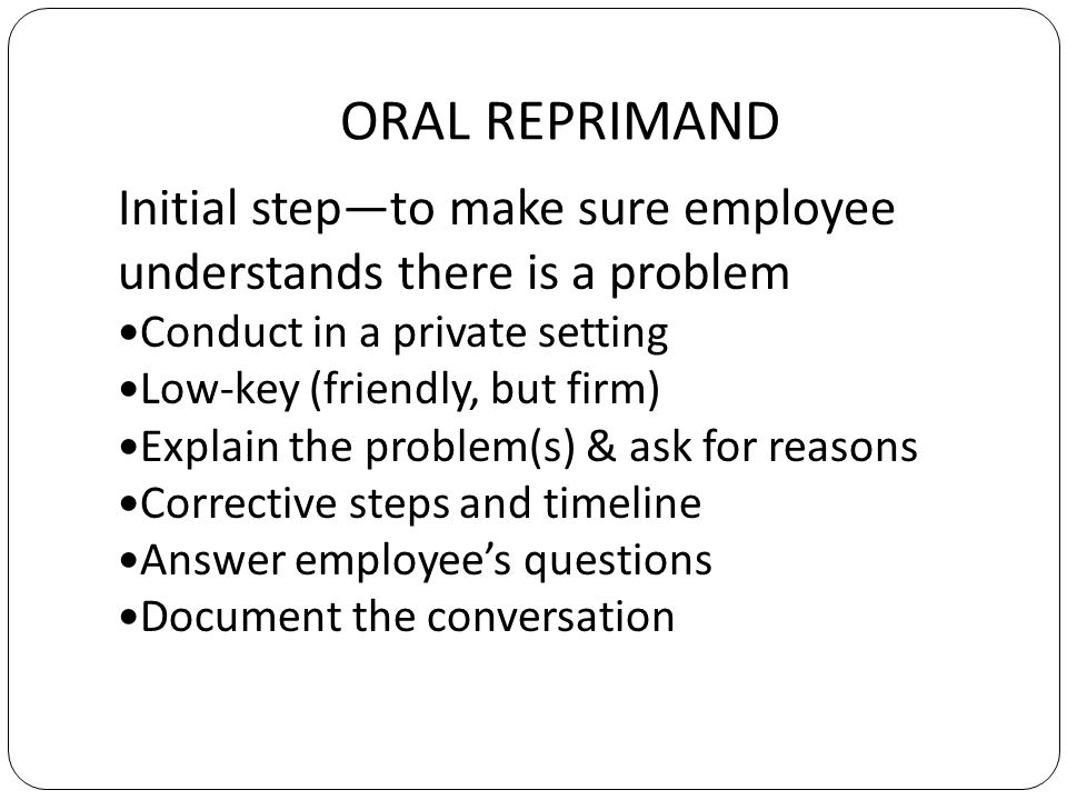 ORAL REPRIMAND Initial stepto make sure employee understands there is a problem Conduct in a private setting Low-key (friendly, but firm) Explain the problem(s) & ask for reasons Corrective steps and timeline Answer employees questions Document the conversation