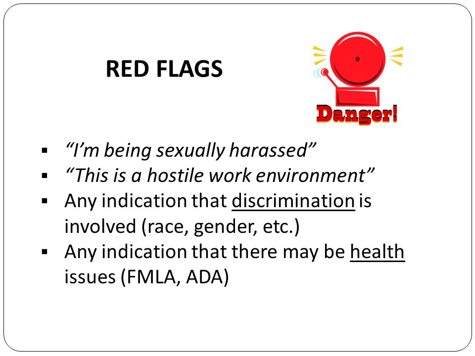 RED FLAGS Im being sexually harassed This is a hostile work environment Any indication that discrimination is involved (race, gender, etc.) Any indication that there may be health issues (FMLA, ADA)
