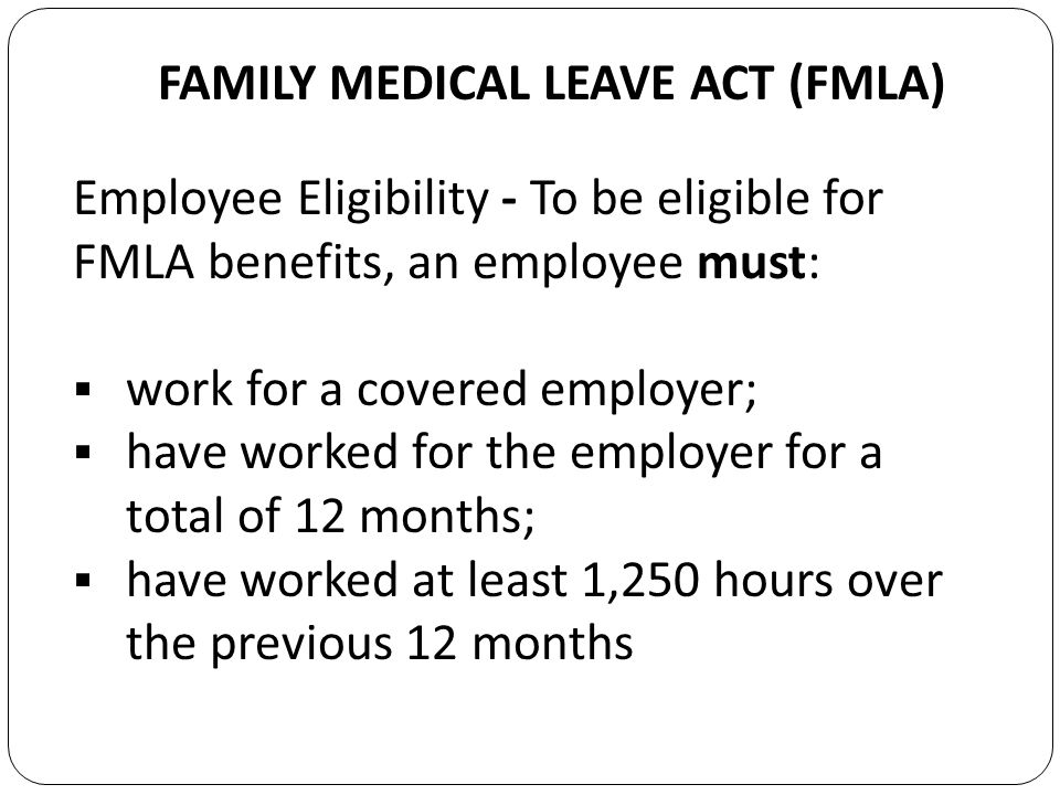 FAMILY MEDICAL LEAVE ACT (FMLA) Employee Eligibility - To be eligible for FMLA benefits, an employee must: work for a covered employer; have worked for the employer for a total of 12 months; have worked at least 1,250 hours over the previous 12 months
