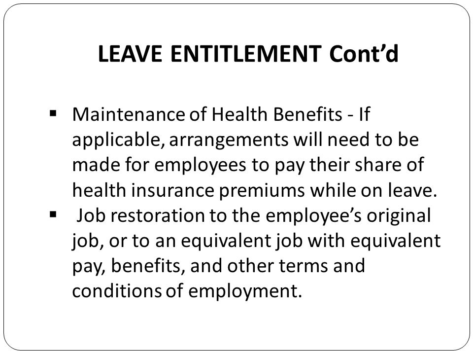 LEAVE ENTITLEMENT Contd Maintenance of Health Benefits - If applicable, arrangements will need to be made for employees to pay their share of health insurance premiums while on leave.