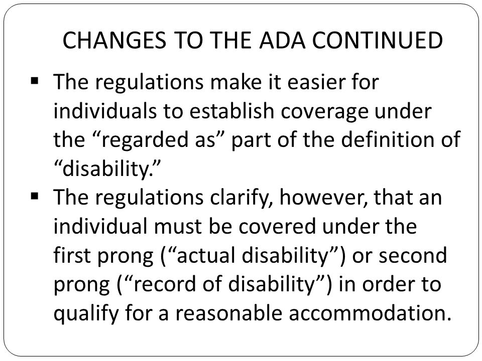 CHANGES TO THE ADA CONTINUED The regulations make it easier for individuals to establish coverage under the regarded as part of the definition of disability.