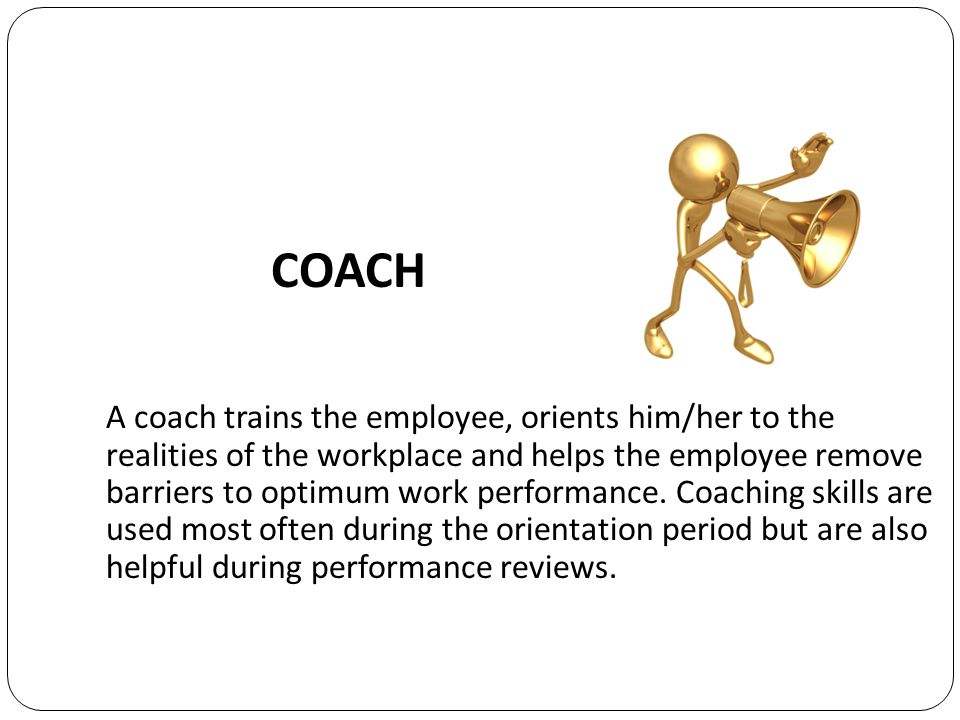 A coach trains the employee, orients him/her to the realities of the workplace and helps the employee remove barriers to optimum work performance.
