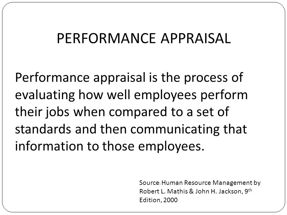 PERFORMANCE APPRAISAL Performance appraisal is the process of evaluating how well employees perform their jobs when compared to a set of standards and then communicating that information to those employees.