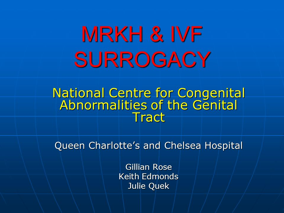 MRKH & IVF SURROGACY National Centre for Congenital Abnormalities of the Genital Tract Queen Charlottes and Chelsea Hospital Gillian Rose Keith Edmond