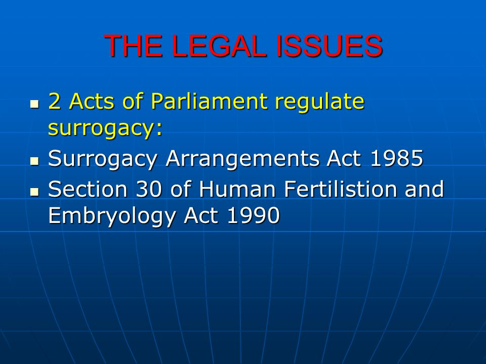 THE LEGAL ISSUES 2 Acts of Parliament regulate surrogacy: 2 Acts of Parliament regulate surrogacy: Surrogacy Arrangements Act 1985 Surrogacy Arrangeme