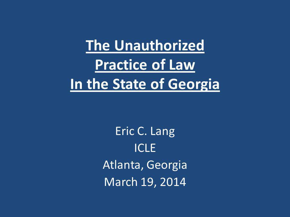 The Unauthorized Practice of Law In the State of Georgia Eric C. Lang ICLE Atlanta, Georgia March 19, 2014