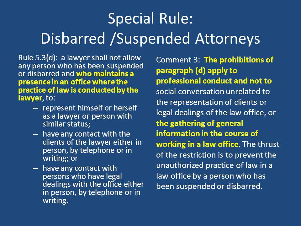 Special Rule: Disbarred /Suspended Attorneys Rule 5.3(d): a lawyer shall not allow any person who has been suspended or disbarred and who maintains a